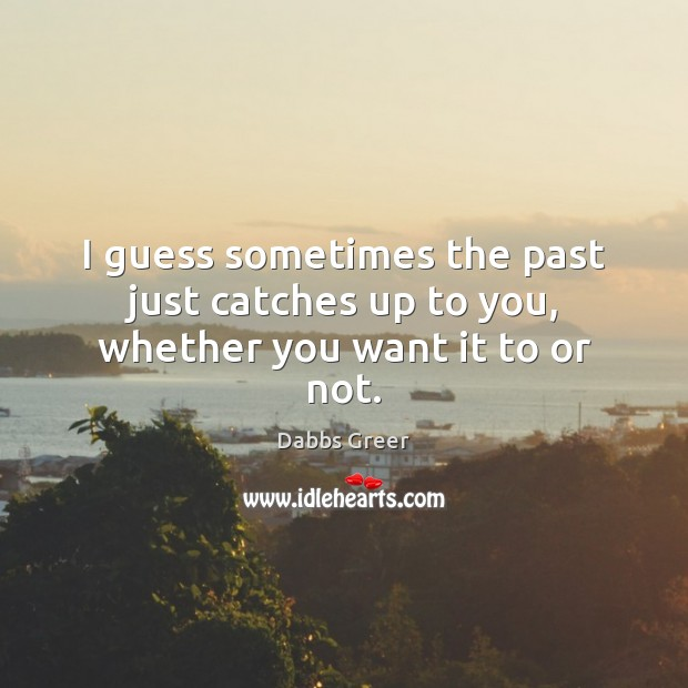 I guess sometimes the past just catches up to you, whether you want it to or not. Image