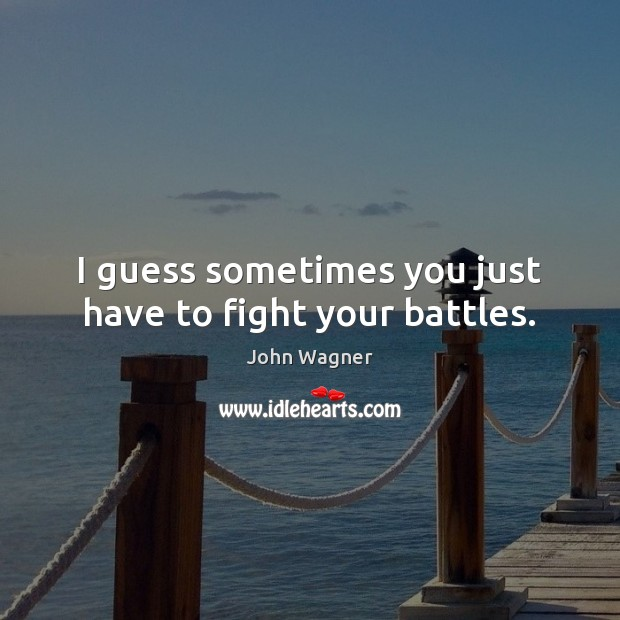 I guess sometimes you just have to fight your battles. Image