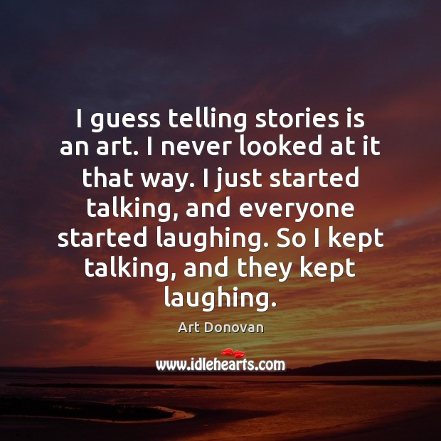 Image, I guess telling stories is an art. I never looked at it