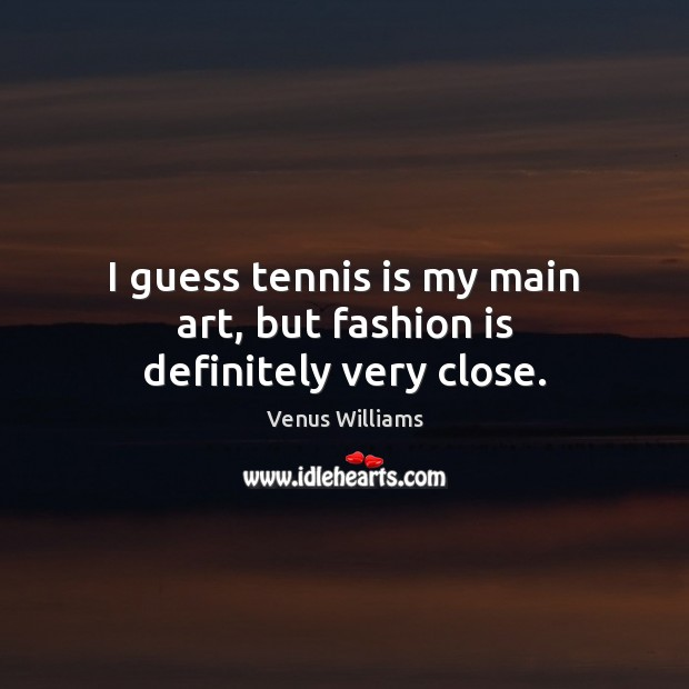I guess tennis is my main art, but fashion is definitely very close. Venus Williams Picture Quote