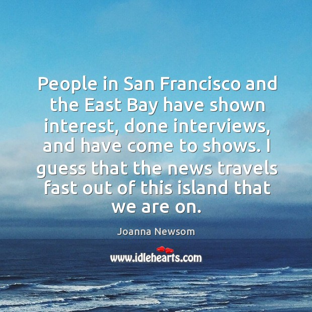 I guess that the news travels fast out of this island that we are on. Joanna Newsom Picture Quote
