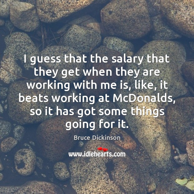 I guess that the salary that they get when they are working Bruce Dickinson Picture Quote