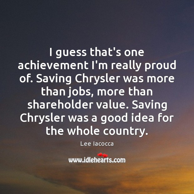 I guess that's one achievement I'm really proud of. Saving Chrysler was Lee Iacocca Picture Quote
