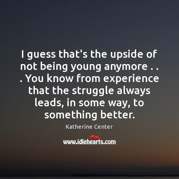 Image, I guess that's the upside of not being young anymore . . . You know