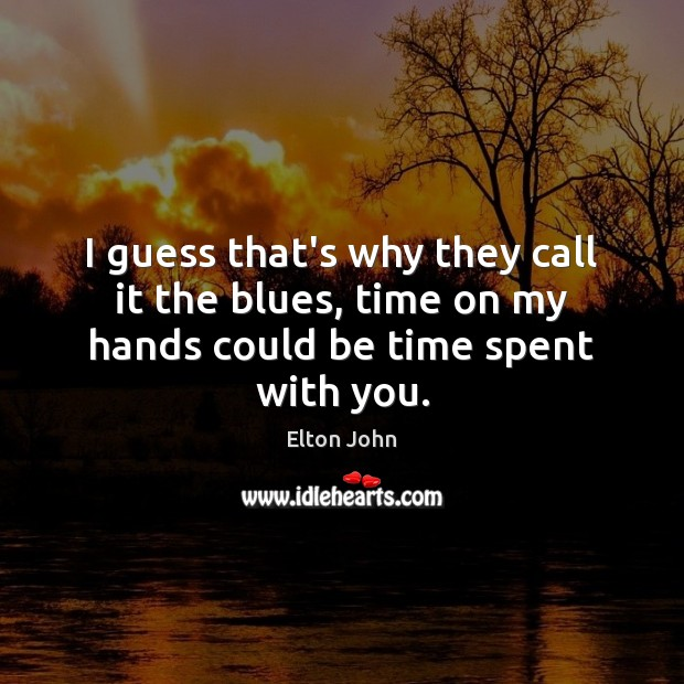 I guess that's why they call it the blues, time on my hands could be time spent with you. Elton John Picture Quote