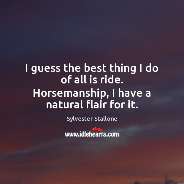I guess the best thing I do of all is ride. Horsemanship, I have a natural flair for it. Sylvester Stallone Picture Quote