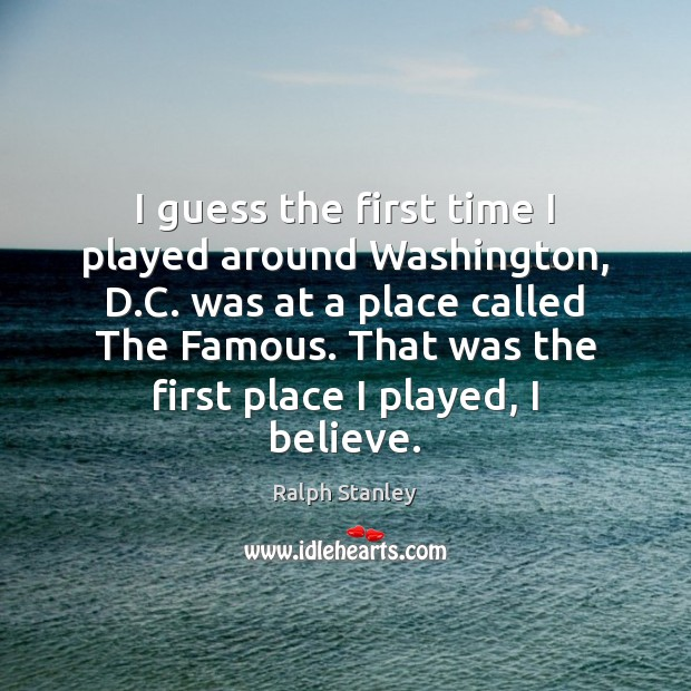 I guess the first time I played around Washington, D.C. was Ralph Stanley Picture Quote