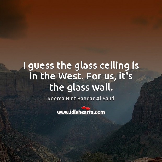 I guess the glass ceiling is in the West. For us, it's the glass wall. Image