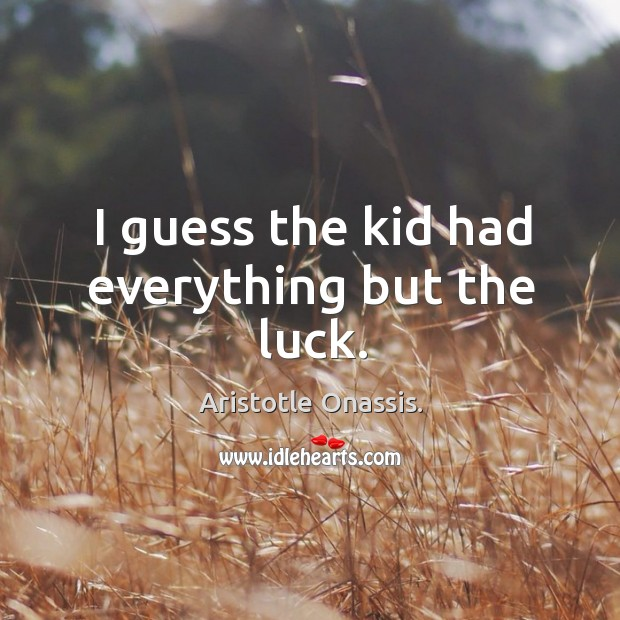 I guess the kid had everything but the luck. Aristotle Onassis. Picture Quote