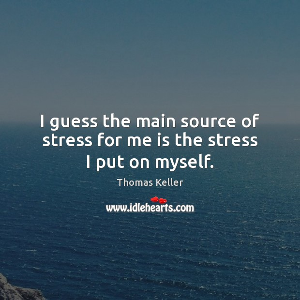 I guess the main source of stress for me is the stress I put on myself. Thomas Keller Picture Quote