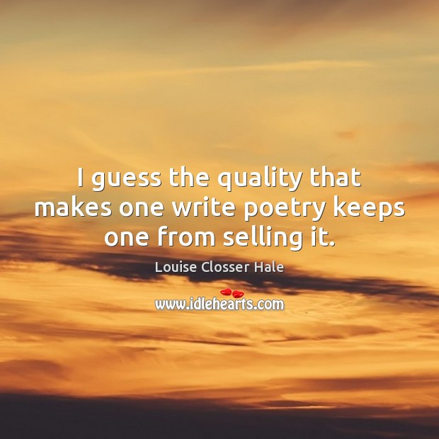 Image, I guess the quality that makes one write poetry keeps one from selling it.