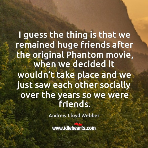 I guess the thing is that we remained huge friends after the original phantom movie Andrew Lloyd Webber Picture Quote