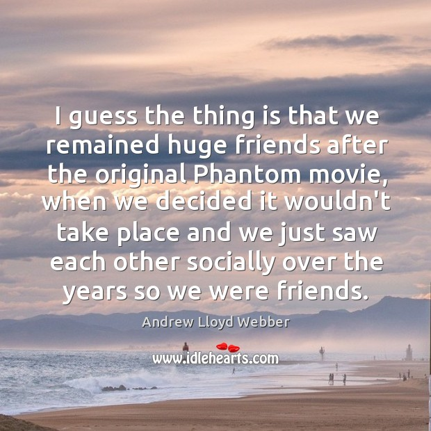 I guess the thing is that we remained huge friends after the Andrew Lloyd Webber Picture Quote