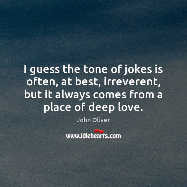 I guess the tone of jokes is often, at best, irreverent, but John Oliver Picture Quote