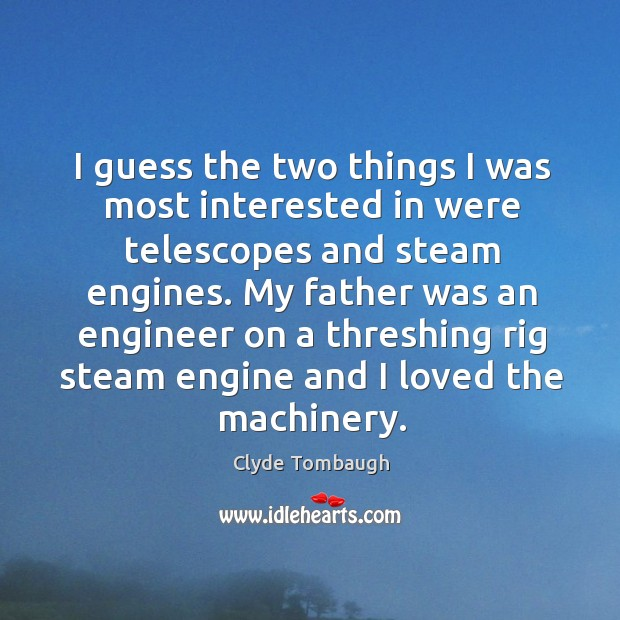 I guess the two things I was most interested in were telescopes and steam engines. Image