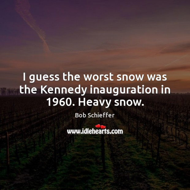 Image, I guess the worst snow was the Kennedy inauguration in 1960. Heavy snow.