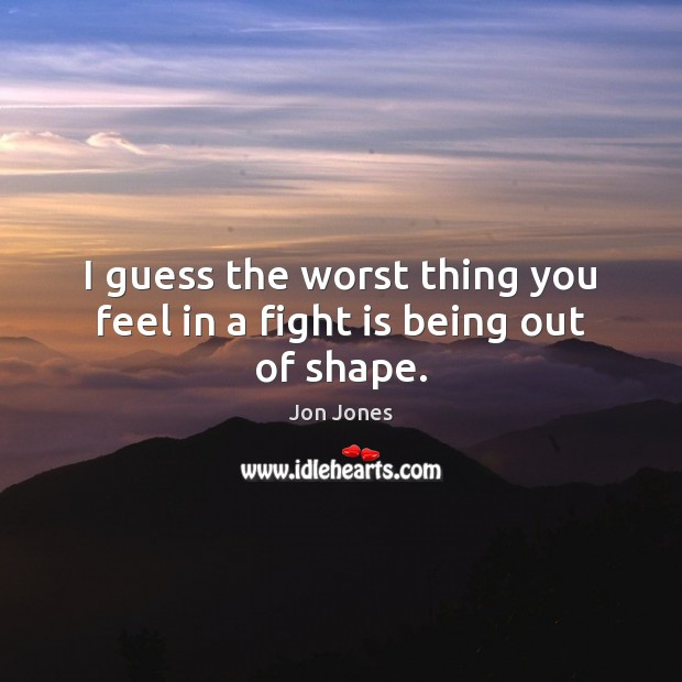 I guess the worst thing you feel in a fight is being out of shape. Jon Jones Picture Quote