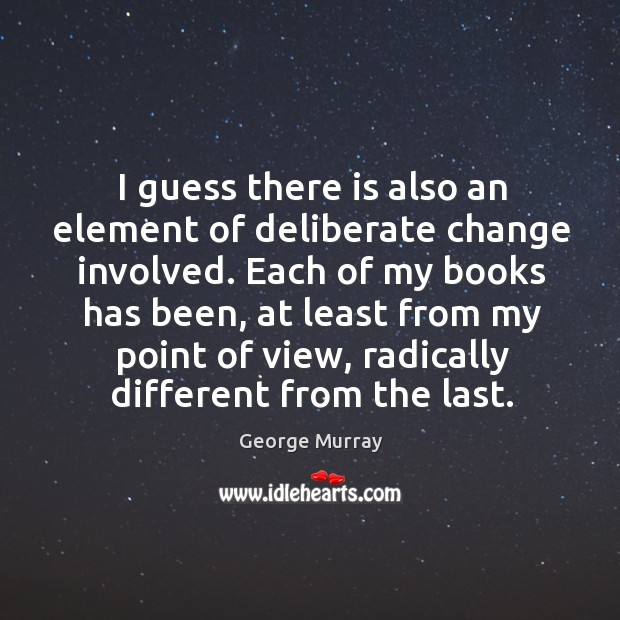 I guess there is also an element of deliberate change involved. George Murray Picture Quote