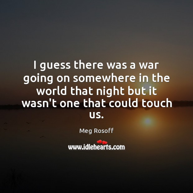I guess there was a war going on somewhere in the world Meg Rosoff Picture Quote