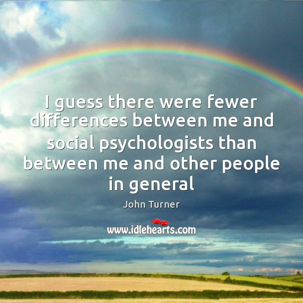 I guess there were fewer differences between me and social psychologists than Image