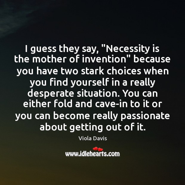 """I guess they say, """"Necessity is the mother of invention"""" because you Viola Davis Picture Quote"""