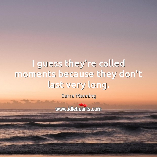 Image, I guess they're called moments because they don't last very long.