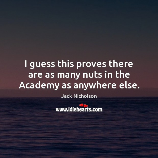 I guess this proves there are as many nuts in the Academy as anywhere else. Jack Nicholson Picture Quote