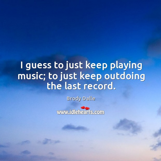 I guess to just keep playing music; to just keep outdoing the last record. Brody Dalle Picture Quote