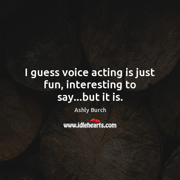 Image, I guess voice acting is just fun, interesting to say…but it is.