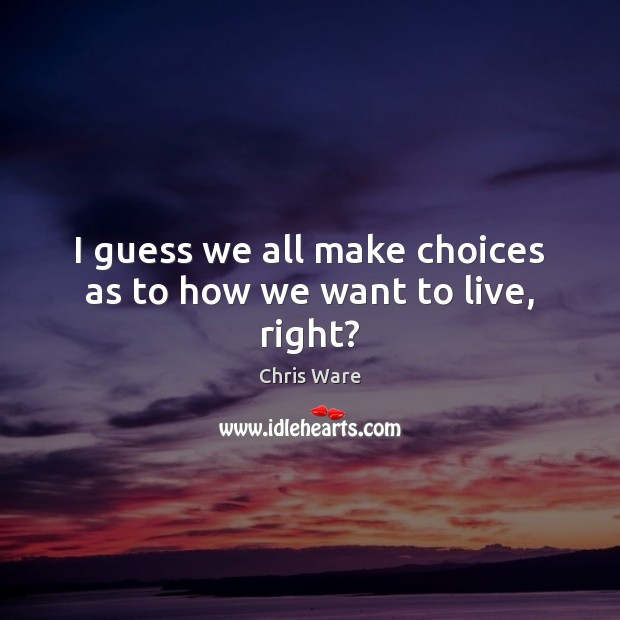 Image, I guess we all make choices as to how we want to live, right?