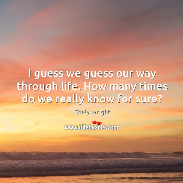I guess we guess our way through life. How many times do we really know for sure? Chely Wright Picture Quote
