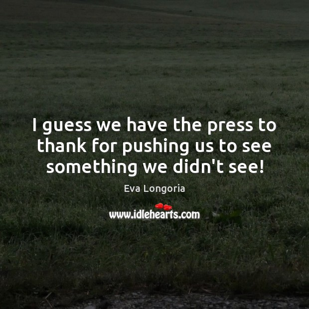 I guess we have the press to thank for pushing us to see something we didn't see! Eva Longoria Picture Quote