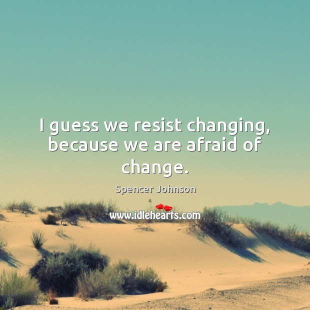 Image, I guess we resist changing, because we are afraid of change.