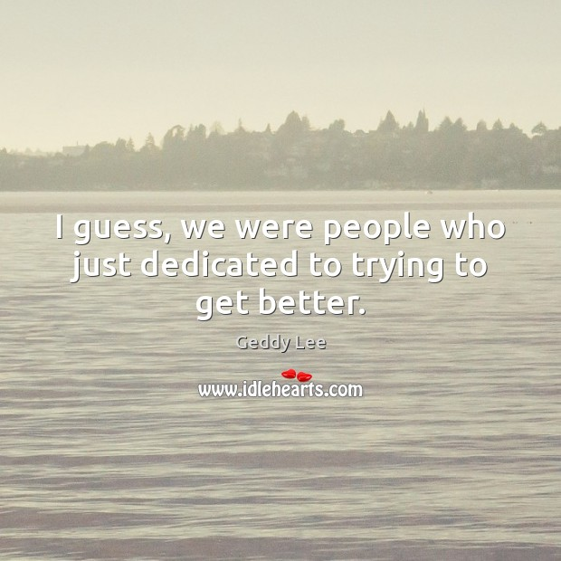 I guess, we were people who just dedicated to trying to get better. Image