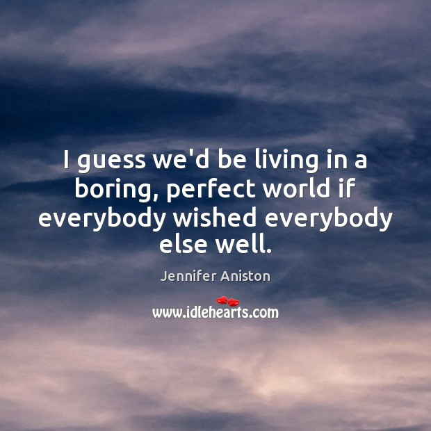 I guess we'd be living in a boring, perfect world if everybody wished everybody else well. Image