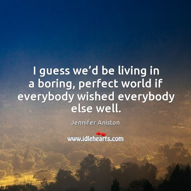 Image, I guess we'd be living in a boring, perfect world if everybody wished everybody else well.