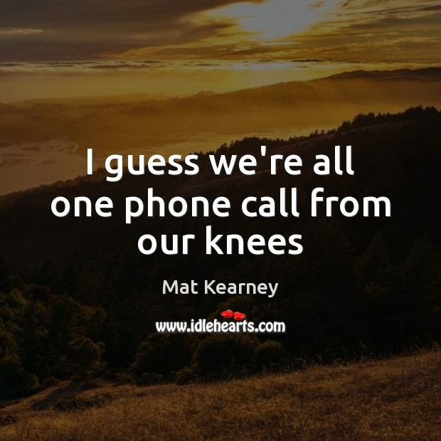 I guess we're all one phone call from our knees Mat Kearney Picture Quote