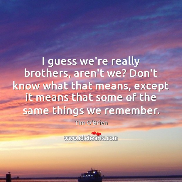 I guess we're really brothers, aren't we? Don't know what that means, Tim O'Brien Picture Quote