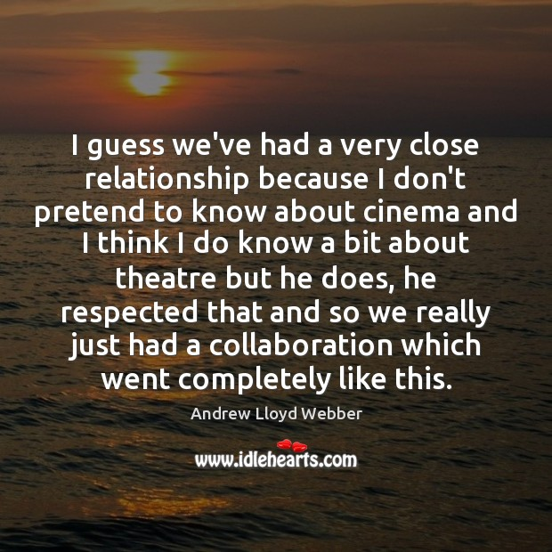I guess we've had a very close relationship because I don't pretend Andrew Lloyd Webber Picture Quote