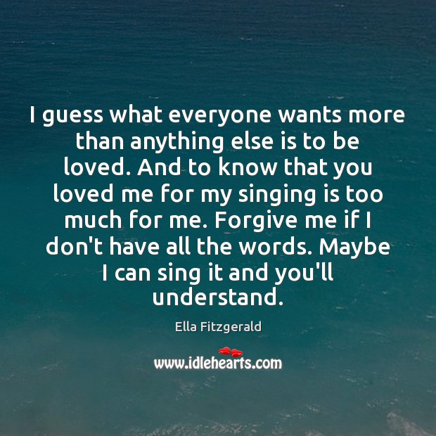 I guess what everyone wants more than anything else is to be To Be Loved Quotes Image
