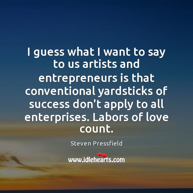I guess what I want to say to us artists and entrepreneurs Steven Pressfield Picture Quote