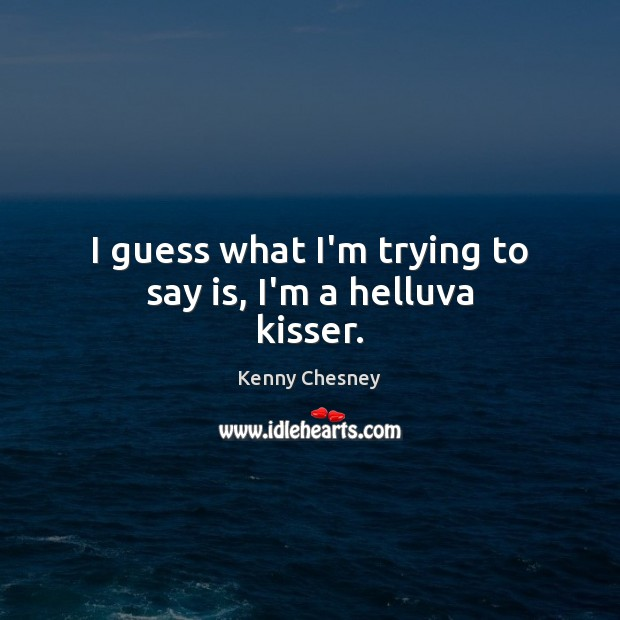 I guess what I'm trying to say is, I'm a helluva kisser. Kenny Chesney Picture Quote
