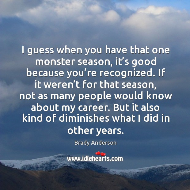 Image, I guess when you have that one monster season, it's good because you're recognized.
