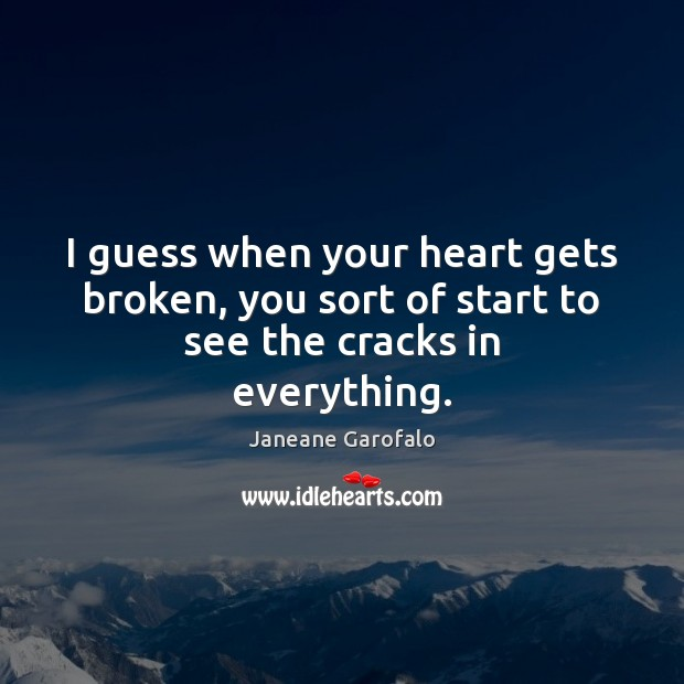 I guess when your heart gets broken, you sort of start to see the cracks in everything. Janeane Garofalo Picture Quote