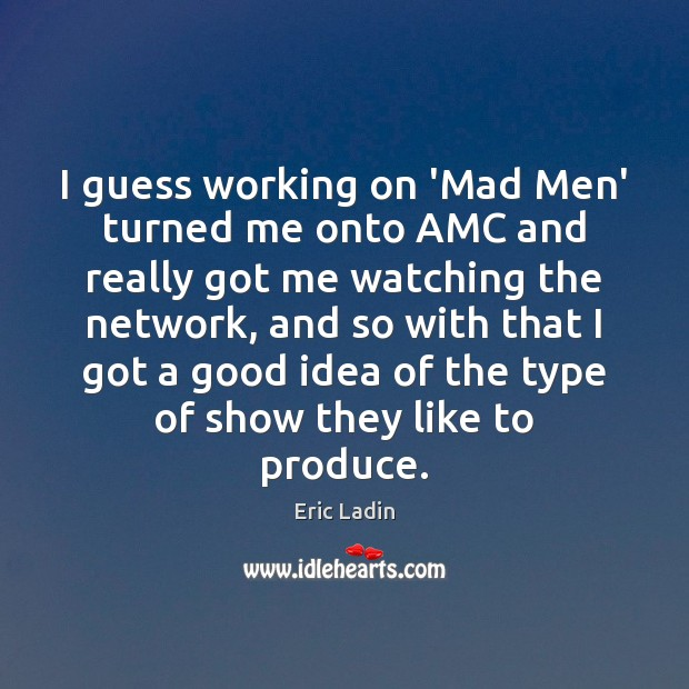 I guess working on 'Mad Men' turned me onto AMC and really Image