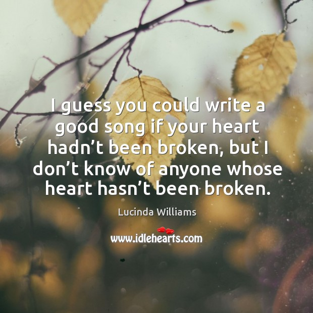 I guess you could write a good song if your heart hadn't been broken Image