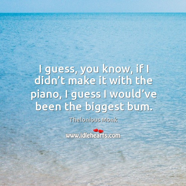 I guess, you know, if I didn't make it with the piano, I guess I would've been the biggest bum. Image