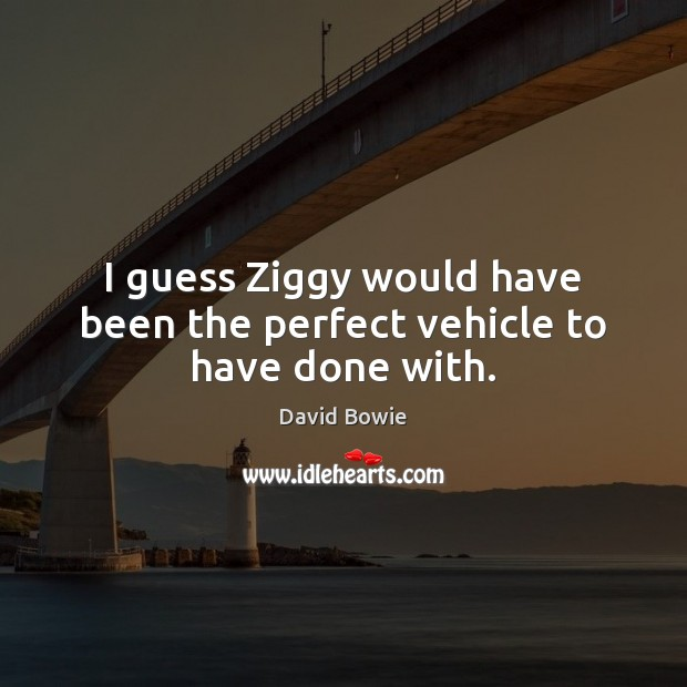 Image, I guess Ziggy would have been the perfect vehicle to have done with.