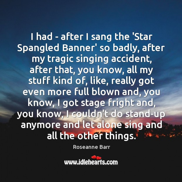 I had – after I sang the 'Star Spangled Banner' so badly, Roseanne Barr Picture Quote