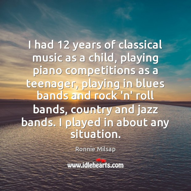 I had 12 years of classical music as a child, playing piano competitions Image